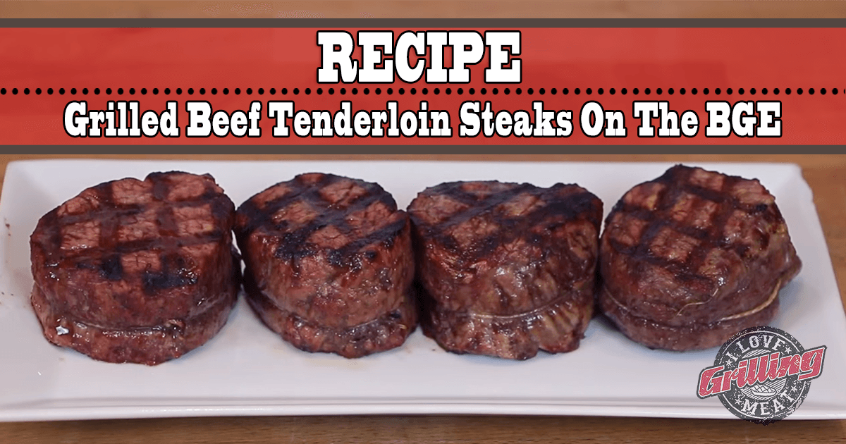 Perfect Grilled Beef Tenderloin Steaks on the BGE